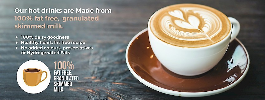 Our hot drinks are made from 100% fat free, granulated skimmed milk